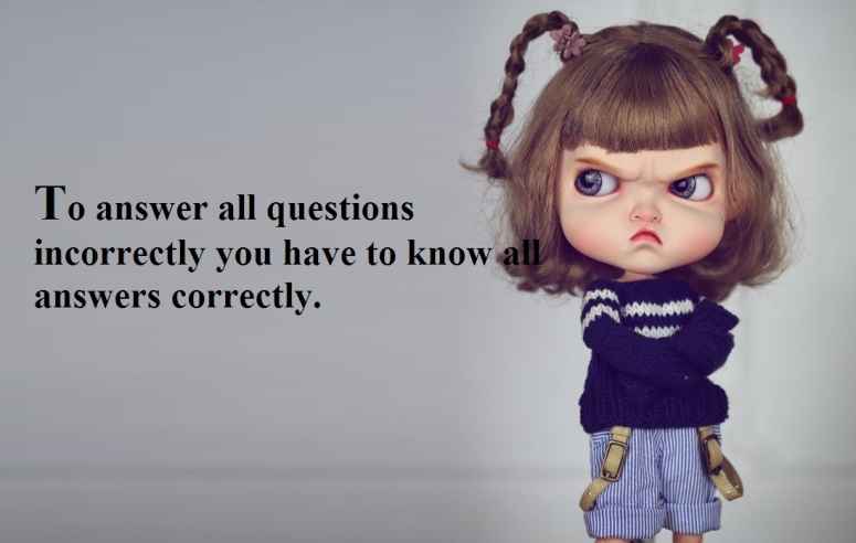 to answer all questions incorrectly you have to know all answers correctly